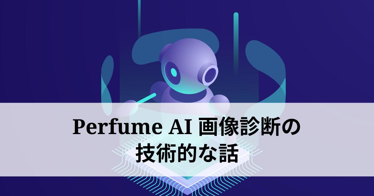 初めてのAIアプリ『Perfume AI画像診断』を開発!使用した技術をまとめてみる