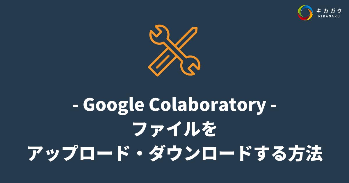 【Google Colaboratory】ファイルをアップロード・ダウンロードする方法