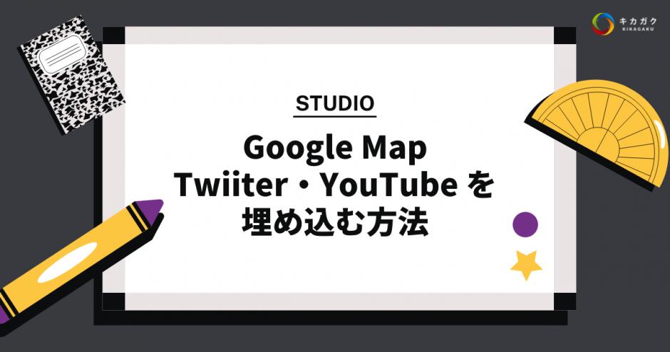 【STUDIO】Google Map・Twiiter・YouTube を埋め込む方法